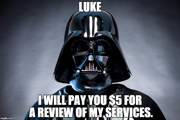 "A picture of Darth Vader. Text reads ""Luke I will pay you for a review of my services."""